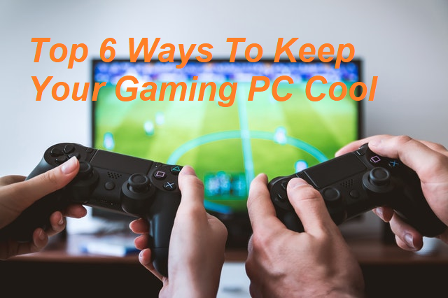 Top 6 Ways To Keep Your Gaming PC Cool