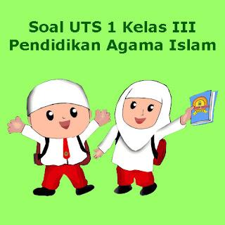 Contoh Soal UTS PAI (Pendidikan Agama Islam) Kelas 3 Semester 1 Tahun 2018