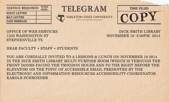 Dear Faculty, Staff, and Students, You are cordially invited to a lessons @ lunch on November 18, 2014 in the dick smith library multi-purpose room (which is through the front doors facing the trogdon house and to the right before the elevator) on the topic of accessible email presented by the electronic and information resources accessibility coordinator Karole Schroeder