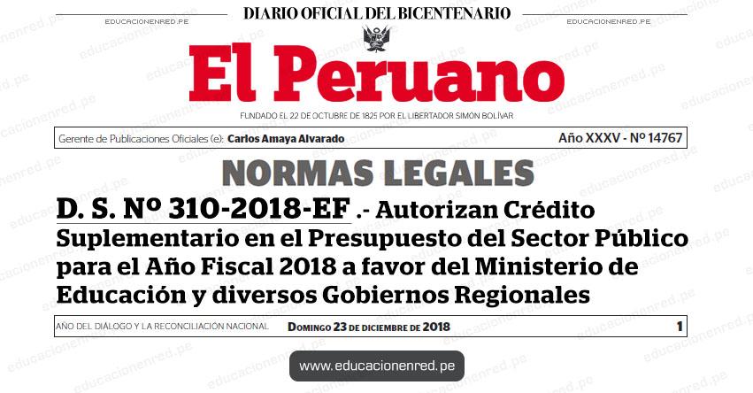 D. S. Nº 310-2018-EF - Autorizan Crédito Suplementario en el Presupuesto del Sector Público para el Año Fiscal 2018 a favor del Ministerio de Educación y diversos Gobiernos Regionales - - www.mef.gob.pe