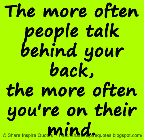 The More Often People Talk Behind Your Back The More Often Youre