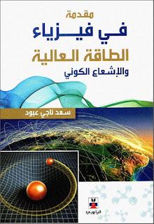 كتاب مقدمة في فيزياء الطاقة العالية والإشعاع الكوني pdf، كتب فيزياء الجسيمات، أ.د. سعد ناجي عبود، الكواركات، النظرة الزمكانية للتفاعلات، الإشعاع الكوني، قوانين الحفظ، كتب فيزياء نووية بروابط تحميل مباشرة
