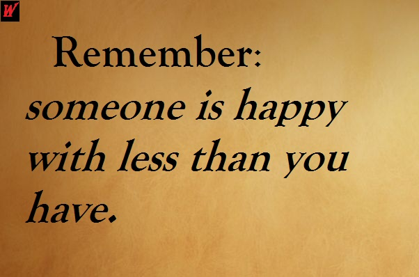 Remember: someone is happy with less than you have.