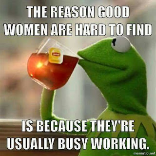 The reason good women are hard to find is because they're usually busy working.