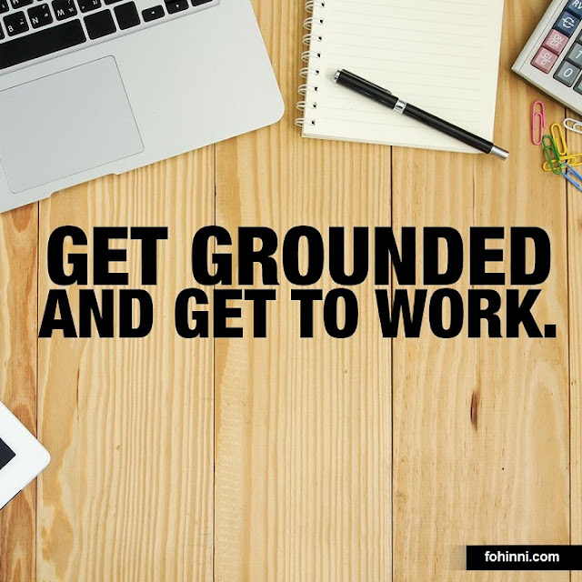 Get Grounded And Get To Work.