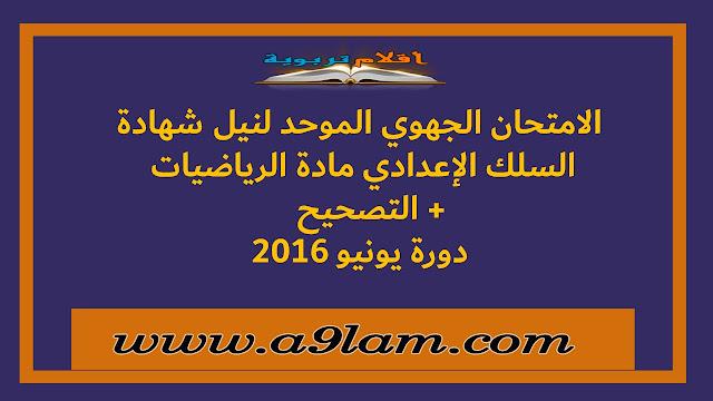 الامتحان الجهوي الموحد لنيل شهادة السلك الإعدادي مادة الرياضيات + تصحيح   دورة يونيو 2016