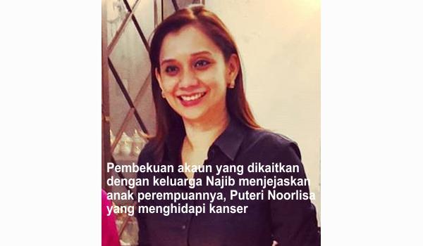 Pembekuan akaun yang dikaitkan dengan keluarga Najib menjejaskan anak perempuannya, Puteri Noorlisa yang menghidapi kanser