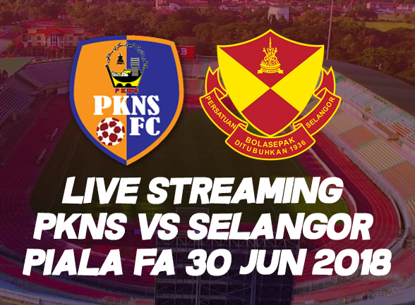Live Streaming PKNS vs Selangor Piala FA 30 Jun 2018