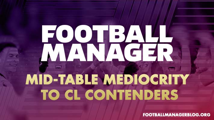 How to Turn Mid-Table Mediocrity to Champions League Contenders | Football Manager Guide