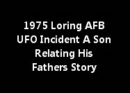 1975 Loring AFB UFO Incident A Son Relating His Fathers Story