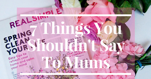 7 Things You Should Never Say To A Mum.