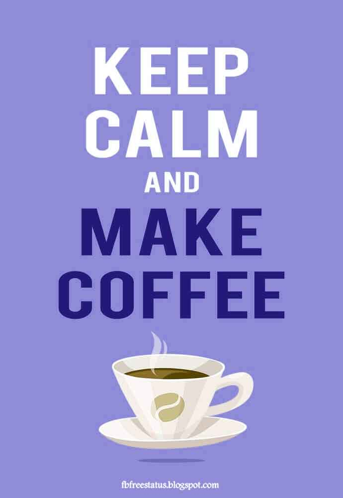 Keep calm and make coffee. Good Morning.