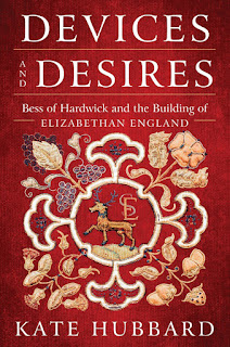all about Devices and Desires: Bess of Hardwick and the Building of Elizabethan England by Kate Hubbard