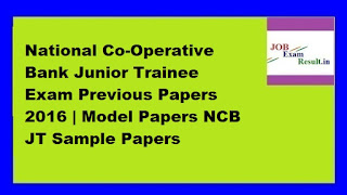 National Co-Operative Bank Junior Trainee Exam Previous Papers 2016 | Model Papers NCB JT Sample Papers