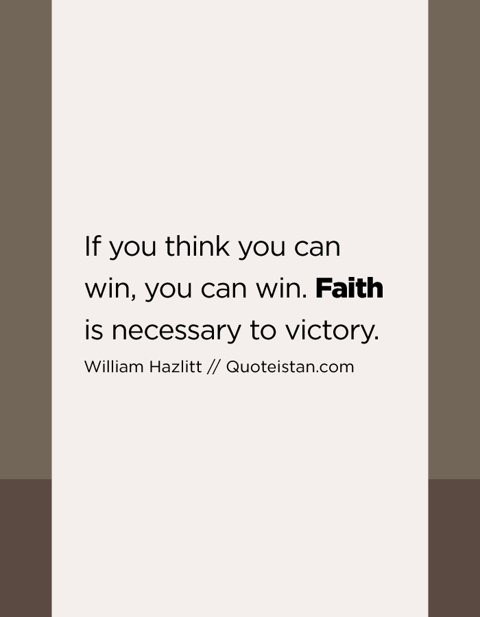 If you think you can win, you can win. Faith is necessary to victory.