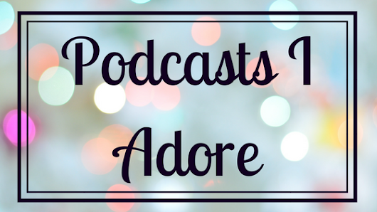 Podcasts I adore
