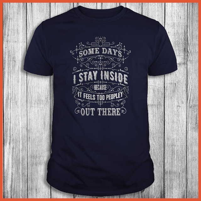 Some Days I Stay Inside Because It Feels Too Peopley Out There Shirt