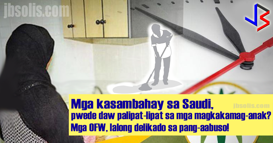 "Reports coming in from Saudi Arabia is renewing fears of maltreatment and abuse among Filipino domestic workers and their families back home as mainstream news media have quoted the General Directorate for Passports, locally known as ""Jawazat"" saying that ""Relatives can legally swap housemaids among themselves.""  It said there are about two million house helps in the Kingdom at present of whom about 62 percent are women. It added that the annual monthly salaries paid to the house helps exceed SR2 billion. The GDP is also asking employers of household service workers for payment of their fees before granting exit-reentry visas or renewing their working permits called ""Iqama"" or ""Muqeem.""  These two conditions, increasing fees for employers combined with allowing relatives to swap housemaids legally, is a dangerous mix that increases the risk for abuse.  While the statement clearly needs more clarification, as well as inputs from the Ministry of Labor, it sets a dangerous precedent for foreign domestic workers.  It may be good to remember that just a few years ago, the Saudi government forged agreements with countries supplying labor force - specifically domestic labor - that aimed to protect domestic workers from abuse.  Under Resolution No. 310 or the Household Regulation on Service Workers and Similar Categories, the employer is barred from imposing work on the HSW unless the work has been agreed upon, and provided the work does not substantially differ from the original work.  The GDP press statement is clearly in opposition to the statement above. Although it is certainly possible that the ""Jawazat"" may be conveying a different message - that relatives may re-employ a domestic helper with another relative. This is why, the Ministry of Labor, the body that actually regulates employment in the Kingdom, must clarify the statement.  The Kingdom of Saudi Arabia approved the Household Regulation on Service Workers and Similar Categories way back in 2013. While it has not stopped the cases of abuse in the Kingdom, it has certainly reduced incidents of abuse, and provided new rights that helped improve the lives of millions of foreign household service workers there.  Among the provisions of Resolution No. 310 are stated below:  The employer is barred from imposing work on the HSW unless the work has been agreed upon, and provided the work does not substantially differ from the original work.  The employer is also barred from imposing any dangerous work that threatens the health, safety and human dignity of the HSW.  The employers must pay the household worker the agreed salary at the end of every month, noting that the payment as well as the benefits should be in cash or cheque to be documented in writing.  The employer is also mandated to: provide appropriate accommodation to the HSW. provide HSW opportunity to enjoy a daily rest of at least nine hours a day; personally attend or send a representative to answer complaint, if any, of the HSW; and not 'rent out' the HSW. Other benefits of the HSW under the regulations are a weekly rest day; one month leave after two years of service; paid sick leave of not more than 30 days; health care according to the rules and regulations of Saudi Arabia; and end-of-service benefits equivalent to one-month salary after four years.  The regulations provide stiff penalties for both employers and HSWs who violate them. Employers who violated the regulations will  be fined 2,000 Saudi riyals and prevented from recruiting HSWs for a year. A second violation merits a 5,000 SAR fine and ban of three years. A third violation and the employer will get a lifetime ban from recruiting foreign domestic helper. He will also be fined SAR10,000.  A HSWs found in violation shall be fined 2,000 Saudi riyals and prevented from working in the Kingdom. HSWs are expected to do the following: render the work agreed upon and do her best in the performance of her work; follow orders of the employer and family members relating to the performance of her work; take care of the employer's property; not harm the family members, children, and the elderly; keep secrets of the employers, family members, and people living in or visiting the employer's house; not refuse work or leave the service without legitimate reason; not affect the dignity of the employer and family members and not interfere in their affairs; and respect the Islamic religion and observe Saudi regulations applied in Saudi Arabia; customs and traditions of the Saudi society; and not engage in any activity disadvantageous to the family.  source: Al-Madina (Requires website translation), Saudi Gazette"