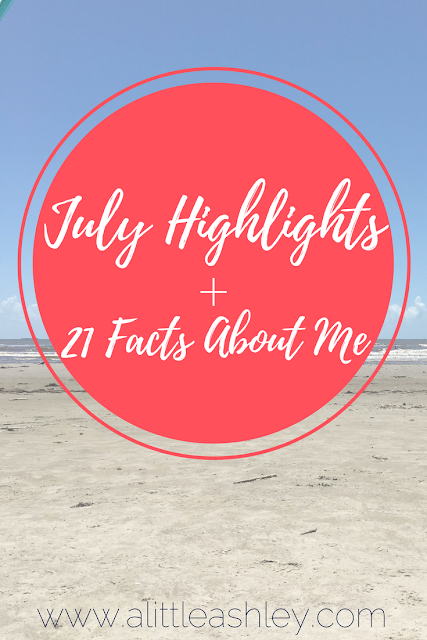 July Highlights + 21 Facts About Me