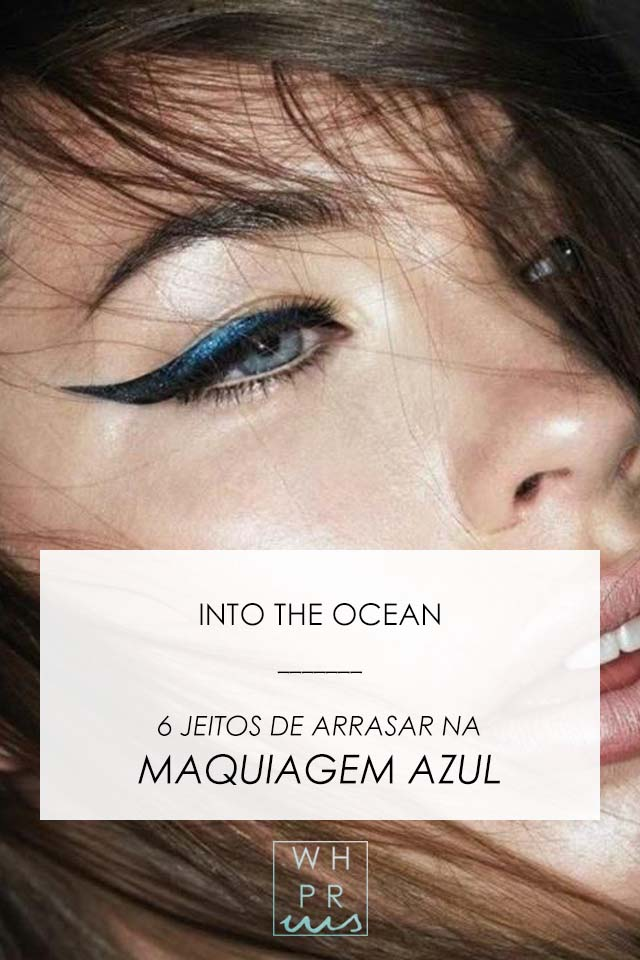 INTO THE OCEAN | 6 JEITOS DE ARRASAR NA MAQUIAGEM AZUL