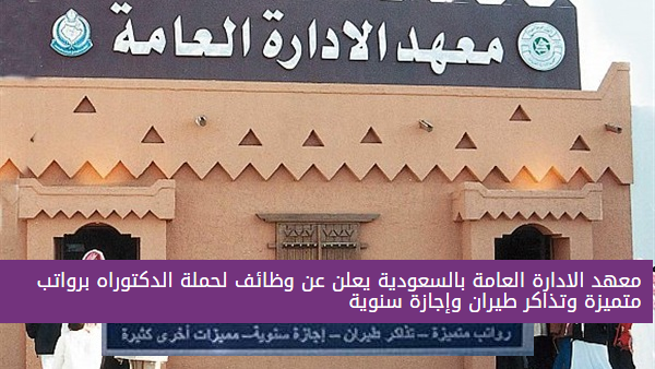 معهد الادارة العامة بالسعودية يعلن عن وظائف برواتب متميزة وتذاكر طيران وإجازة سنوية
