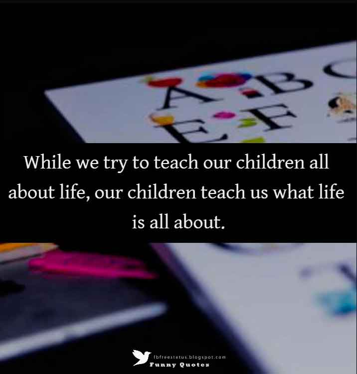 While we try to teach our children all about life, our children teach us what life is all about. - Angela Schwindt