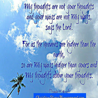 My thoughts are not your thoughts and your ways are not My ways (Isaiah 55:8-9)