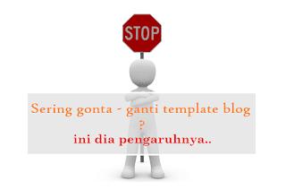 Kenali Akibat Gonta-Ganti Template Blog yang Terlalu Sering