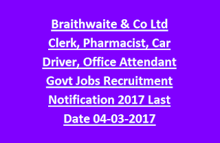 Braithwaite & Co Ltd Clerk, Pharmacist, Car Driver, Office Attendant Govt Jobs Recruitment Notification 2017 Last Date 04-03-2017