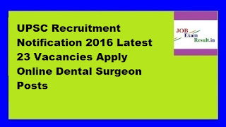 UPSC Recruitment Notification 2016 Latest 23 Vacancies Apply Online Dental Surgeon Posts
