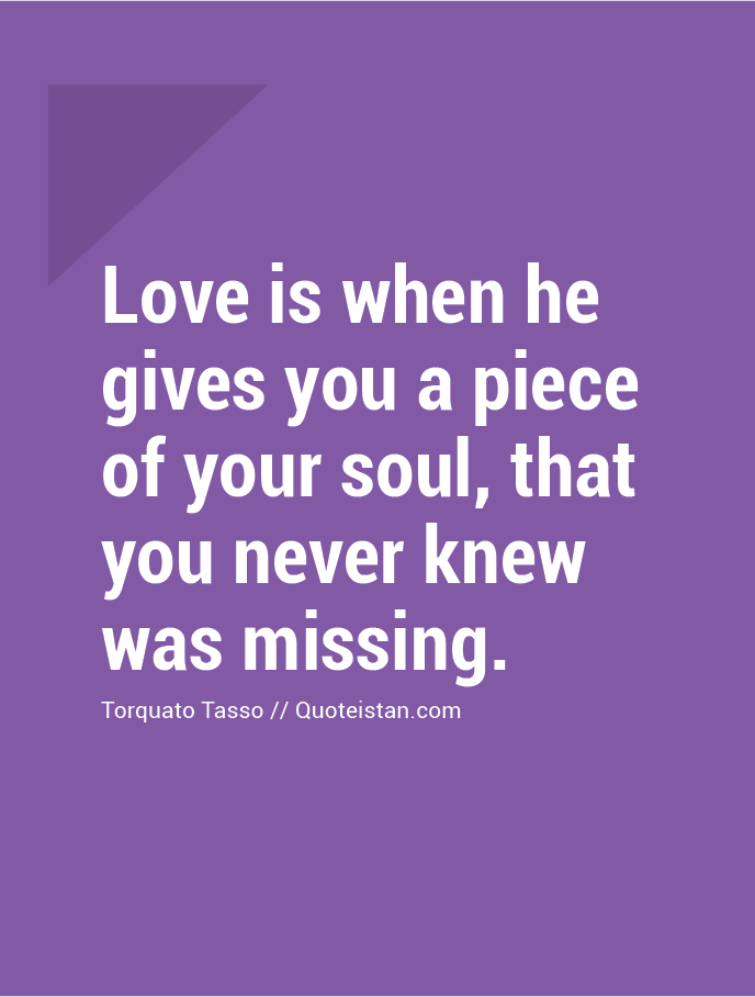 Love is when he gives you a piece of your soul, that you never knew was missing.
