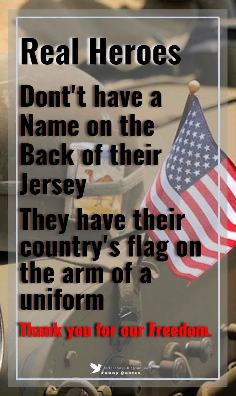 Real heroes dont't have a name on the back of their jersey, they have their country's flag on the arm of a uniform, thank you for our freedom.