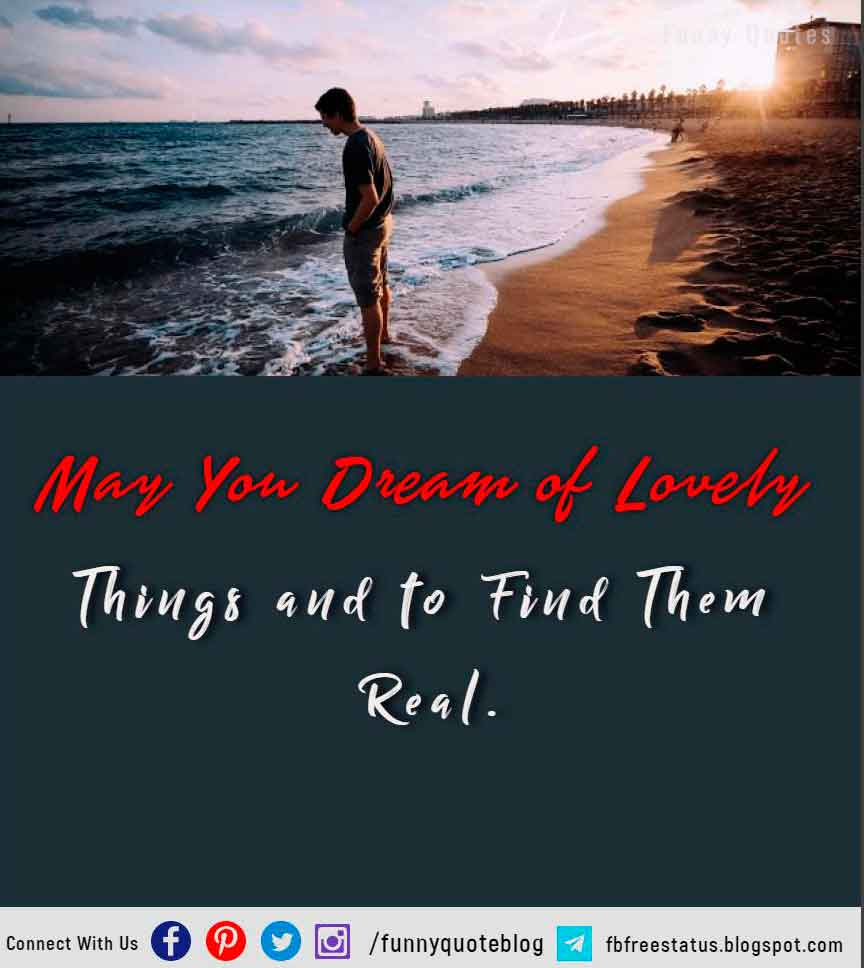 May you dream of lovely things and to find them real.