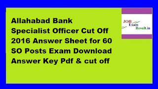 Allahabad Bank Specialist Officer Cut Off 2016 Answer Sheet for 60 SO Posts Exam Download Answer Key Pdf & cut off