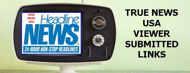 True News Usa >> True News Usa Viewer Submitted Headlines Internet Links