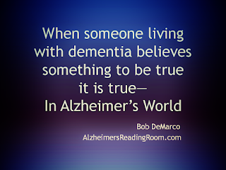 In Alzheimer's care and dementia care when someone believes something to be true, it is true.