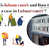 श्रम न्यायालय क्या है और श्रम न्यायालय में केस कैसे करे ? What is labour court and How to file a case in Labour court