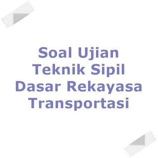 Soal Ujian Teknik Sipil Dasar Rekayasa Transportasi