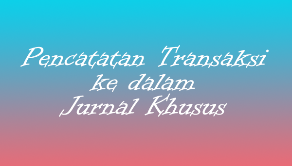Pencatatan Transaksi ke dalam Jurnal Khusus