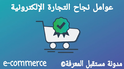 Factors for e-commerce success عوامل نجاح التجارة الإلكترونية