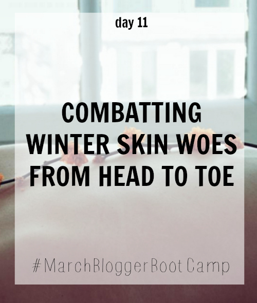day 11 of march blogger boot camp, combating winter skin woe from head to toe, makeupwithaheart