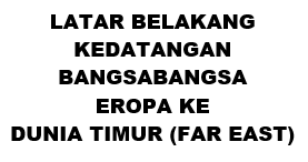 LATAR BELAKANG KEDATANGAN BANGSABANGSA EROPA KE DUNIA TIMUR (FAR EAST)