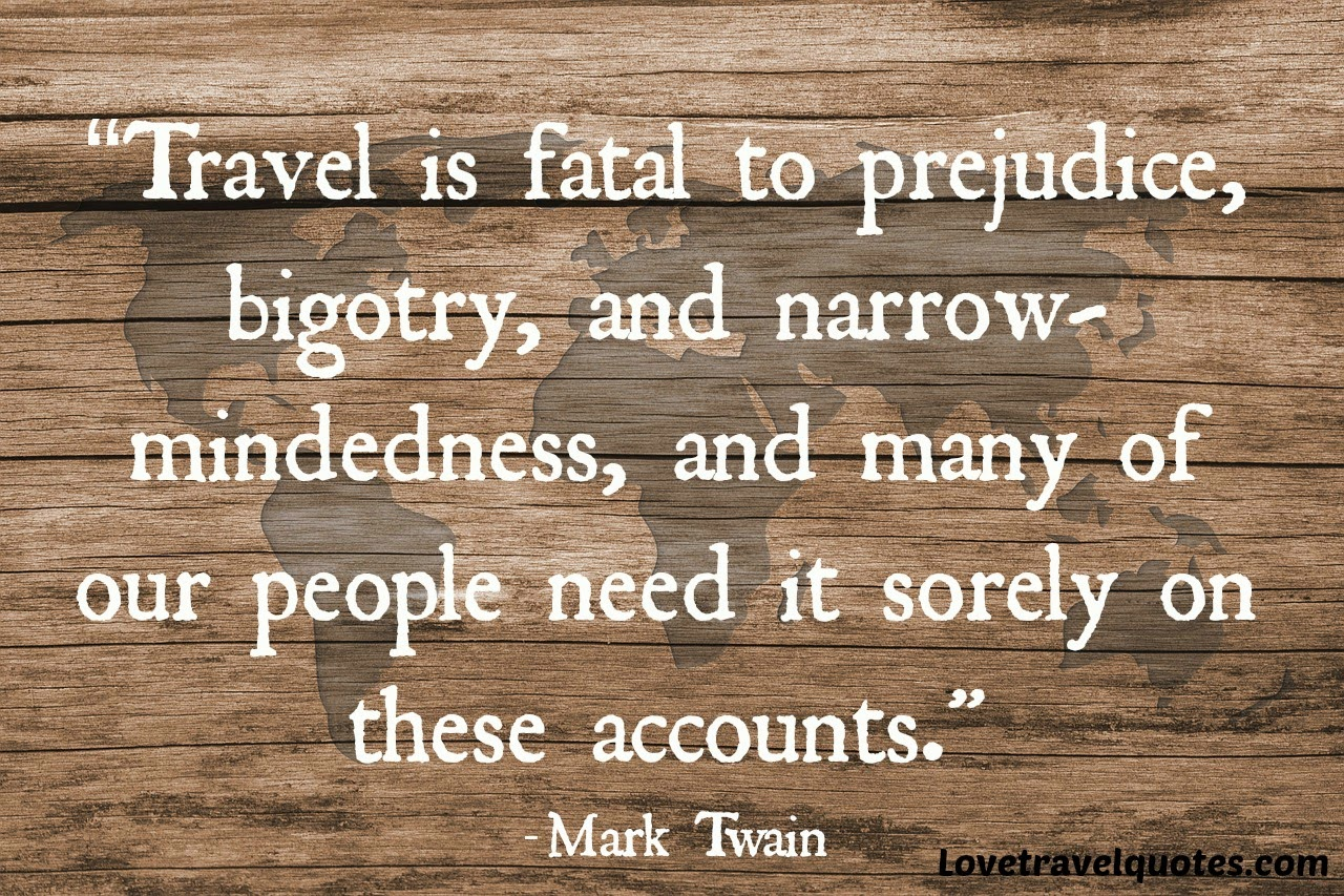 Travel is fatal to prejudice, bigotry, and narrow-mindedness, and many of our people need it sorely on these accounts.