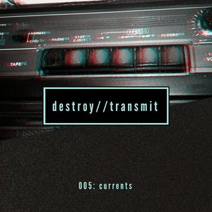 Destroy//Transmit. 005: Currents