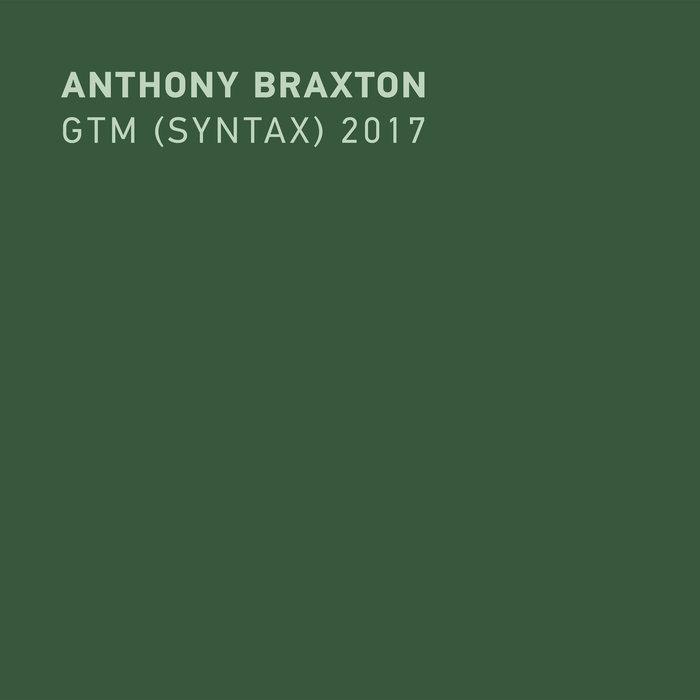 Anthony Braxton - GTM (Syntax) 2017 (New Braxton House, 2019