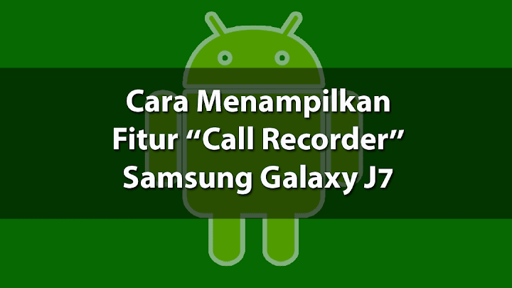 Cara Menampilkan Fitur Call Record pada Samsung Galaxy J7