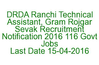 DRDA Ranchi Technical Assistant, Gram Rojgar Sevak Recruitment Notification 2016 116 Govt Jobs Last Date 15-04-2016