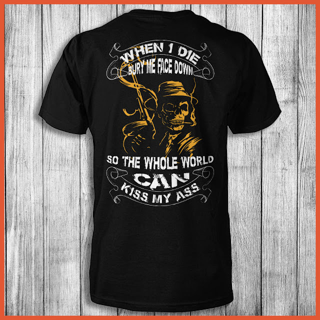 When I Die Bury Me Face Down So The Whole World can Kiss My Ass Shirt