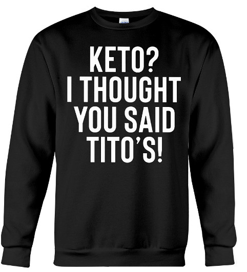 Keto I Thought You Said Tito's Hoodie, Keto I Thought You Said Tito's Sweatshirt, Keto I Thought You Said Tito's Sweater, Keto I Thought You Said Tito's Shirts
