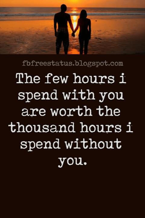 Long Distance Relationship Quotes For Tumblr, The few hours i spend with you are worth the thousand hours i spend without you.